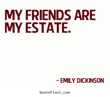 Make picture quotes about friendship - My friends are my estate.
