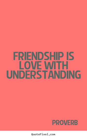Friendship is love with understanding Proverb greatest friendship quotes