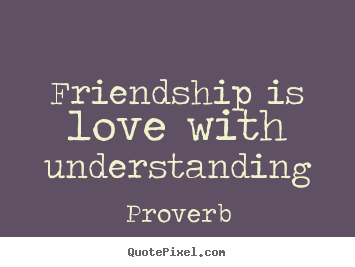 Quotes about friendship - Friendship is love with understanding