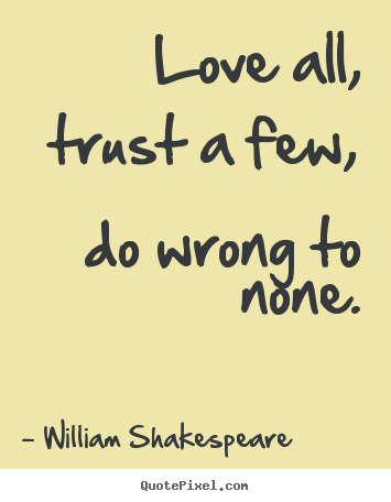 Quote about friendship - Love all, trust a few, do wrong to none.