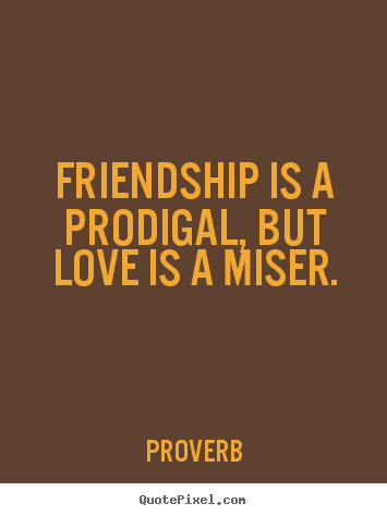 Friendship is a prodigal, but love is a miser. Proverb great friendship quotes