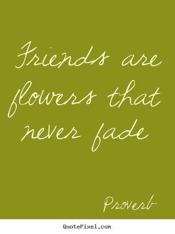 Quote about friendship - Friends are flowers that never fade