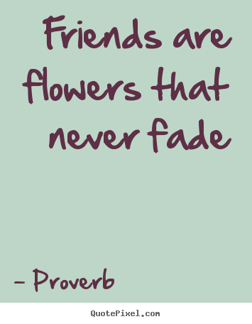 How to make picture quotes about friendship - Friends are flowers that never fade
