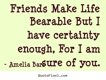 Quotes about friendship - Friends make life bearable but i have certainty enough,..
