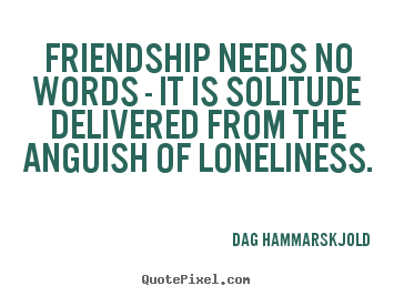 Friendship needs no words - it is solitude.. Dag Hammarskjold greatest friendship quote