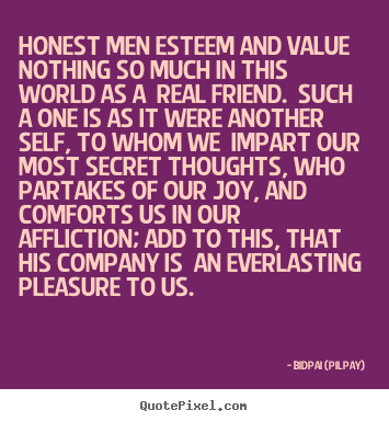 Bidpai (Pilpay) picture quotes - Honest men esteem and value nothing so much in this world as.. - Friendship quotes