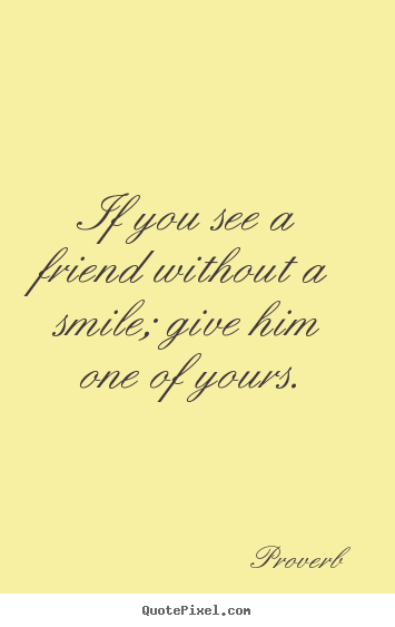 Proverb picture quotes - If you see a friend without a smile; give him one of yours. - Friendship sayings