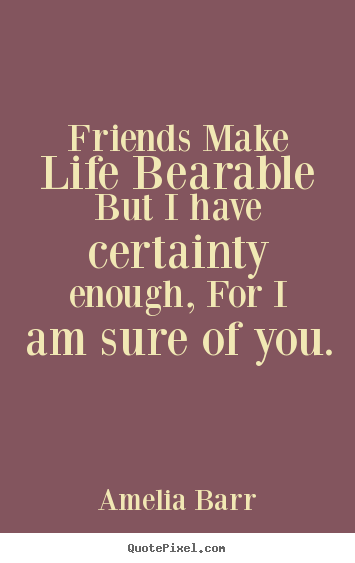 Friends make life bearable but i have certainty.. Amelia Barr great friendship quotes