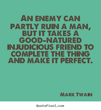 Friendship quotes - An enemy can partly ruin a man, but it takes a good-natured injudicious..