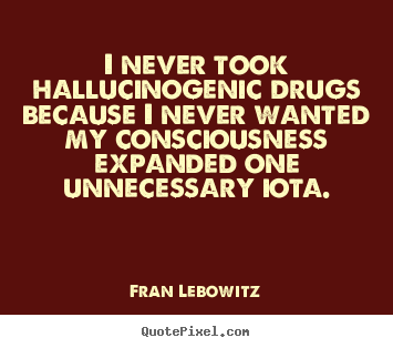 Friendship quotes - I never took hallucinogenic drugs because i never wanted my consciousness..