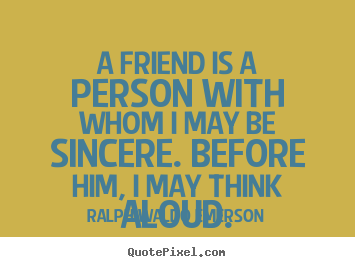 Friendship quote - A friend is a person with whom i may be sincere. before him, i may think..