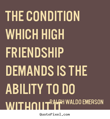The condition which high friendship demands is the.. Ralph Waldo Emerson great friendship quotes