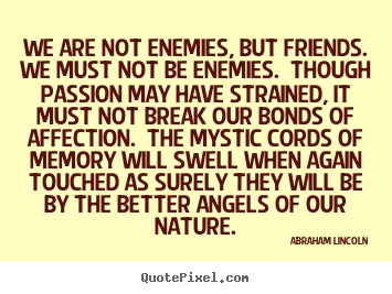 Friendship quotes - We are not enemies, but friends.  we must not be enemies.  though..