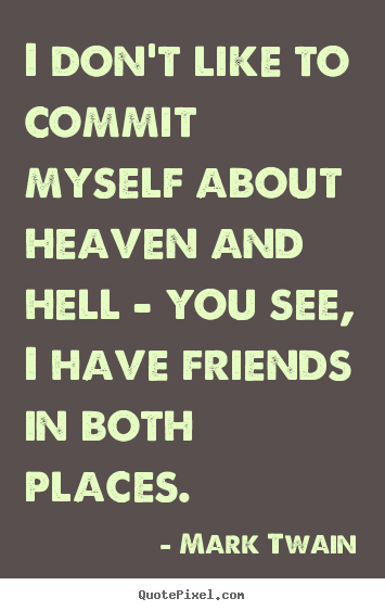 I don't like to commit myself about heaven and hell - you.. Mark Twain popular friendship quote