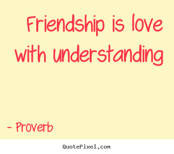 Proverb picture quotes - Friendship is love with understanding - Friendship quotes