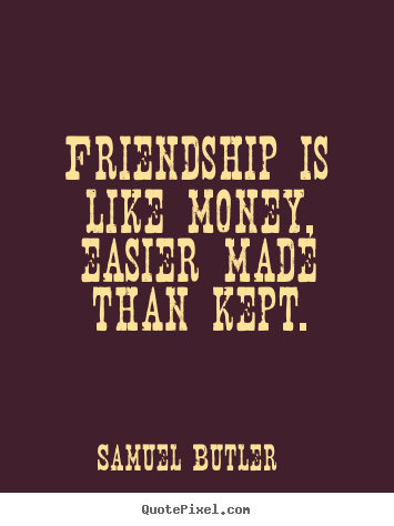 Create custom image quotes about friendship - Friendship is like money, easier made than kept.