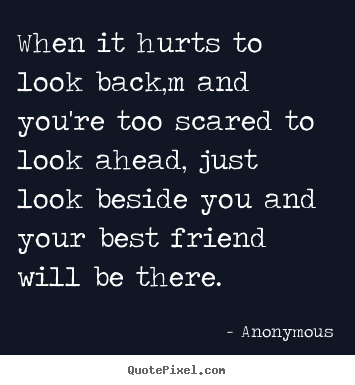 Anonymous image quotes - When it hurts to look back,m and you're too scared to look ahead, just.. - Friendship quotes