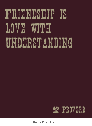 Proverb picture quotes - Friendship is love with understanding - Friendship quote
