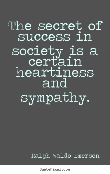 The secret of success in society is a certain heartiness and.. Ralph Waldo Emerson greatest friendship sayings