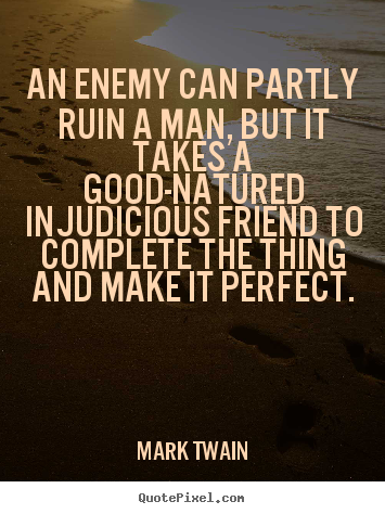 Quote about friendship - An enemy can partly ruin a man, but it takes a good-natured..
