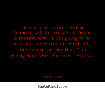 When someone asked abraham lincoln, after he was elected president,.. Abraham Lincoln best friendship quote
