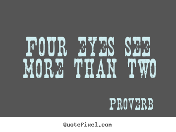 Four eyes see more than two Proverb  friendship quotes