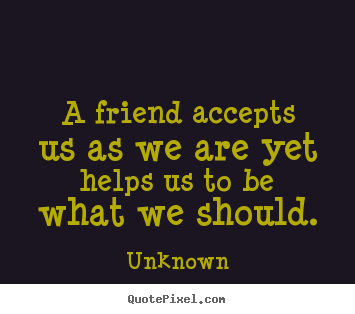 Quotes about friendship - A friend accepts us as we are yet helps us to..