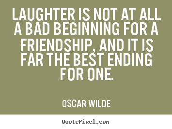 Laughter is not at all a bad beginning for a friendship, and it is far.. Oscar Wilde best friendship quotes