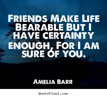 Friends make life bearable but i have certainty enough, for.. Amelia Barr great friendship quote