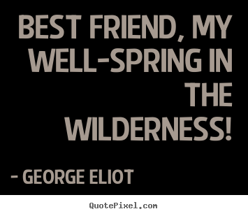 Make personalized poster quotes about friendship - Best friend, my well-spring in the wilderness!