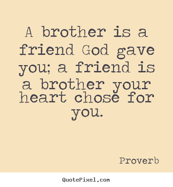 Friendship sayings - A brother is a friend god gave you; a friend is a brother your heart..