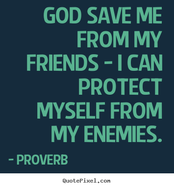 God save me from my friends - i can protect myself from my.. Proverb  friendship quotes