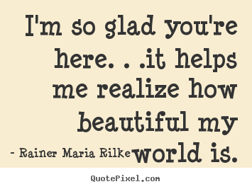 Friendship quote - I'm so glad you're here. . .it helps me realize..