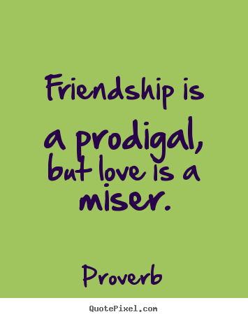 Quotes about friendship - Friendship is a prodigal, but love is a miser.