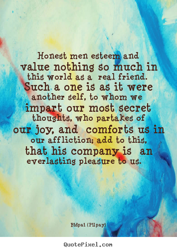 Honest men esteem and value nothing so much in this world.. Bidpai (Pilpay) famous friendship quotes