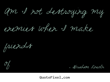 Abraham Lincoln picture quotes - Am i not destroying my enemies when i make friends of them? - Friendship quotes