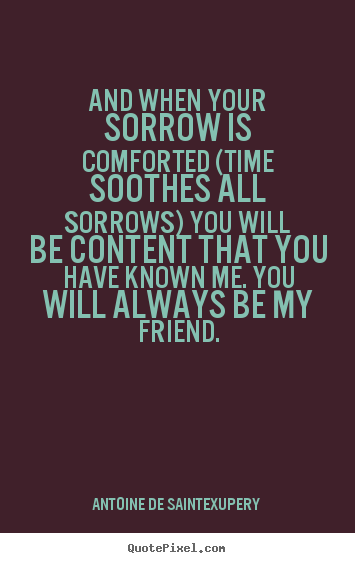 And when your sorrow is comforted (time soothes all sorrows).. Antoine De Saint-Exupery famous friendship quote