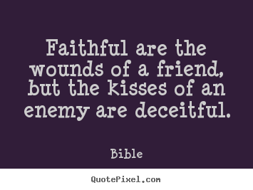 Friendship quotes - Faithful are the wounds of a friend, but..