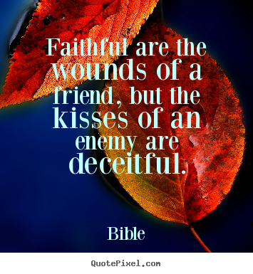 Friendship quotes - Faithful are the wounds of a friend, but the kisses of an enemy..
