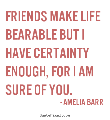 Quote about friendship - Friends make life bearable but i have certainty enough, for i am sure..