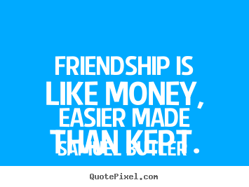 Quotes about friendship - Friendship is like money, easier made than kept.