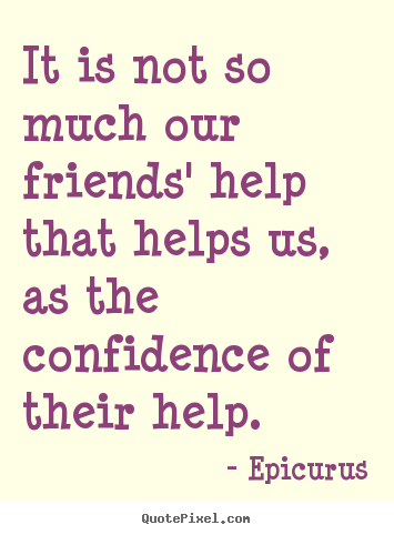 Design custom picture quotes about friendship - It is not so much our friends' help that helps us,..