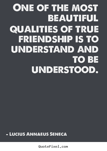 One of the most beautiful qualities of true friendship is to.. Lucius Annaeus Seneca famous friendship sayings