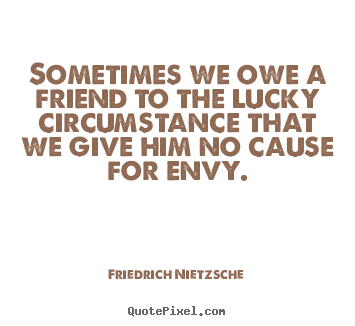 Friedrich Nietzsche picture quotes - Sometimes we owe a friend to the lucky circumstance.. - Friendship quotes