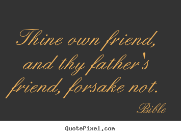 Thine own friend, and thy father's friend, forsake not. Bible best friendship quote