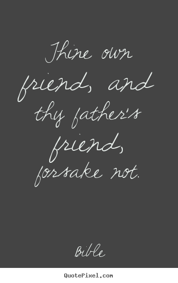 Diy picture quotes about friendship - Thine own friend, and thy father's friend, forsake..