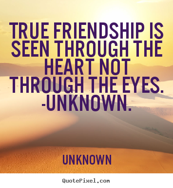 True friendship is seen through the heart not.. Unknown great friendship quotes
