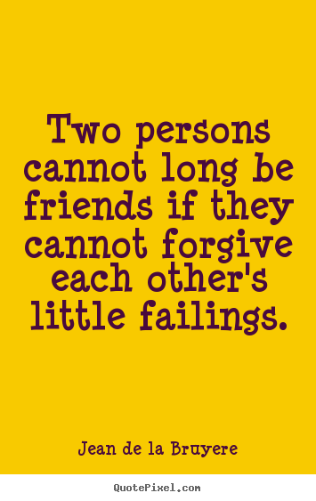 Friendship quote - Two persons cannot long be friends if they cannot forgive..