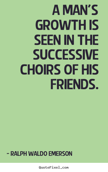 Friendship quotes - A man's growth is seen in the successive choirs..