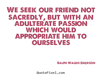 We seek our friend not sacredly, but with an adulterate passion.. Ralph Waldo Emerson great friendship quote